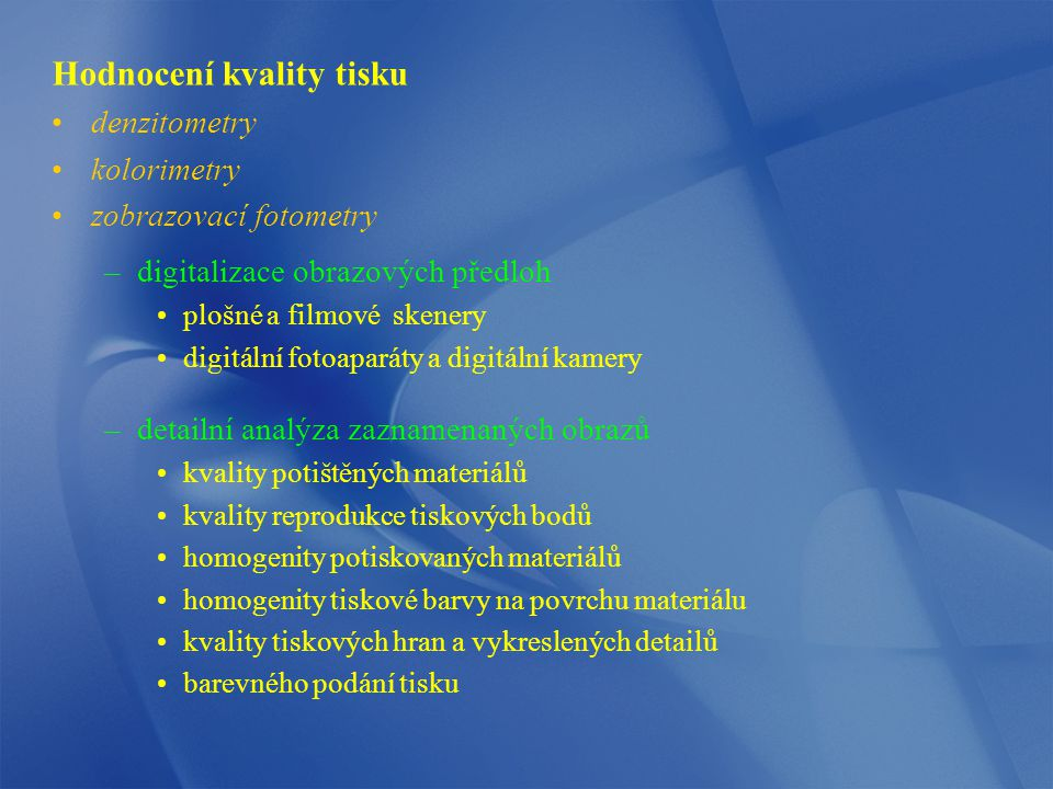 Hodnocení kvality tisku denzitometry kolorimetry zobrazovací fotometry –digitalizace obrazových předloh plošné a filmové skenery digitální fotoaparáty a digitální kamery –detailní analýza zaznamenaných obrazů kvality potištěných materiálů kvality reprodukce tiskových bodů homogenity potiskovaných materiálů homogenity tiskové barvy na povrchu materiálu kvality tiskových hran a vykreslených detailů barevného podání tisku
