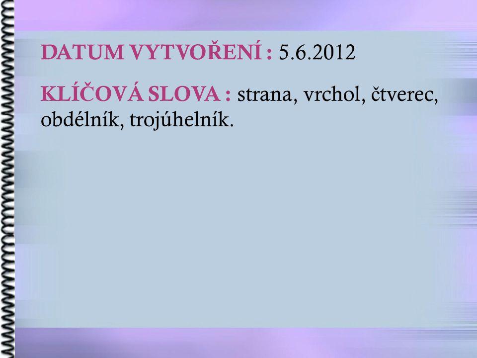 DATUM VYTVO Ř ENÍ : 5.6.2012 KLÍ Č OVÁ SLOVA : strana, vrchol, č tverec, obdélník, trojúhelník.