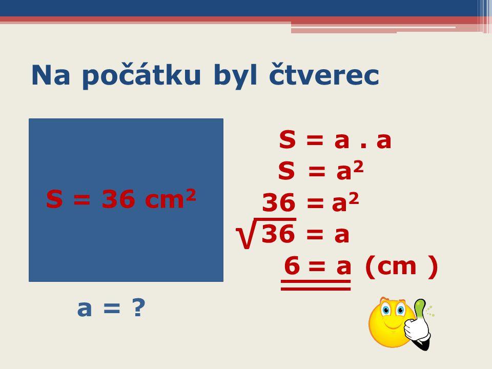 Na počátku byl čtverec S = a. a S = a 2 36 = a 2 36 = a 6 = a (cm ) S = 36 cm 2 a = ? √