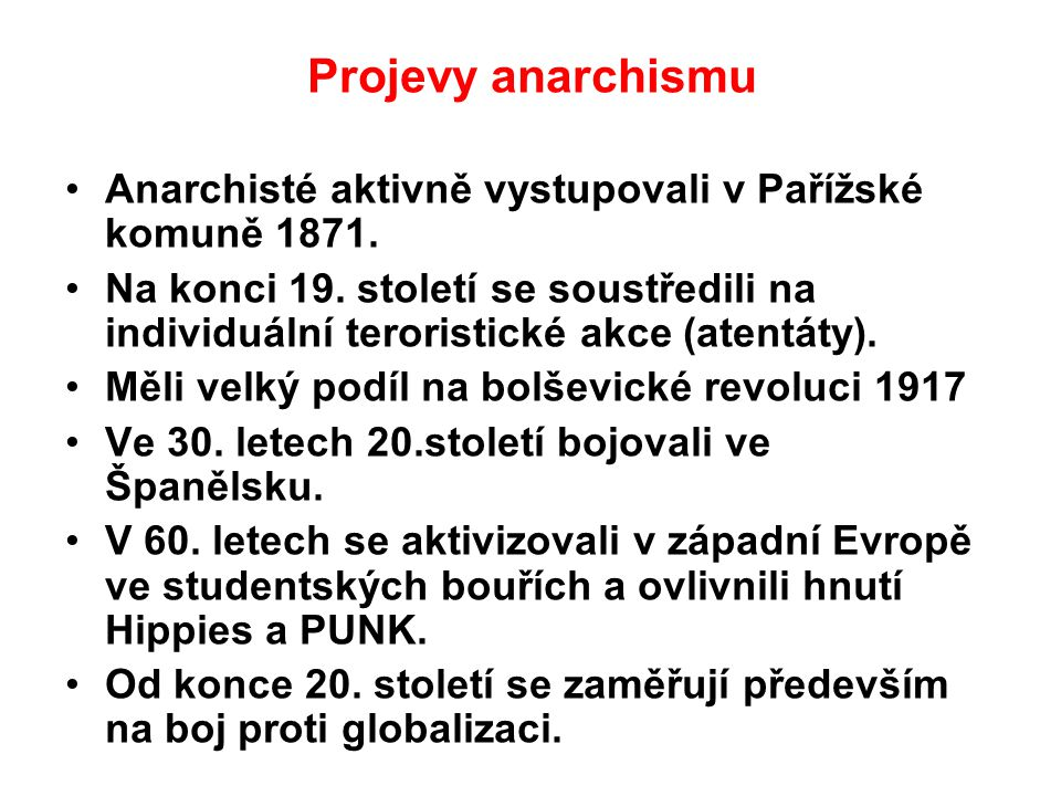 Projevy anarchismu Anarchisté aktivně vystupovali v Pařížské komuně 1871. Na konci 19. století se soustředili na individuální teroristické akce (atent