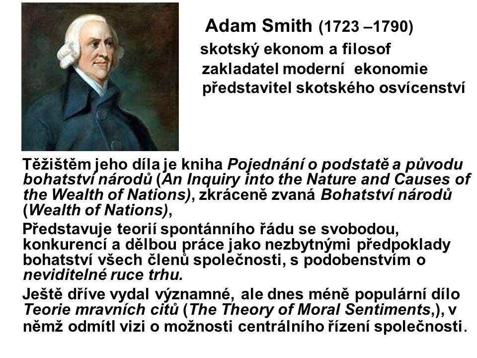 Adam Smith (1723 –1790) skotský ekonom a filosof zakladatel moderní ekonomie představitel skotského osvícenství Těžištěm jeho díla je kniha Pojednání
