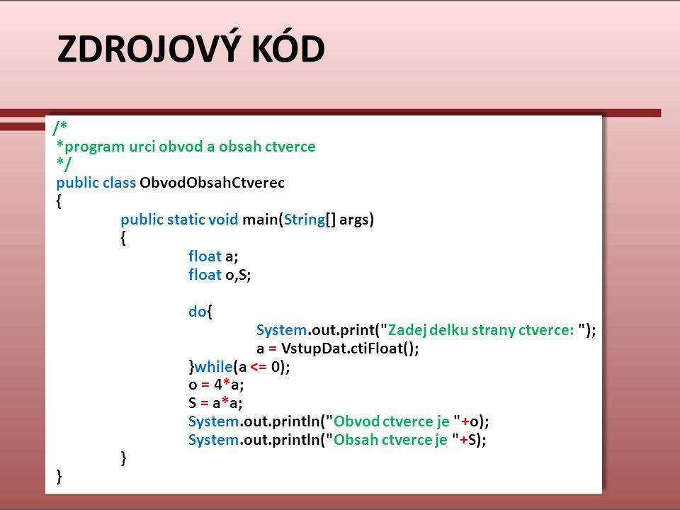 ZDROJOVÝ KÓD /* *program urci obvod a obsah ctverce */ public class ObvodObsahCtverec { public static void main(String[] args) { float a; float o,S; d