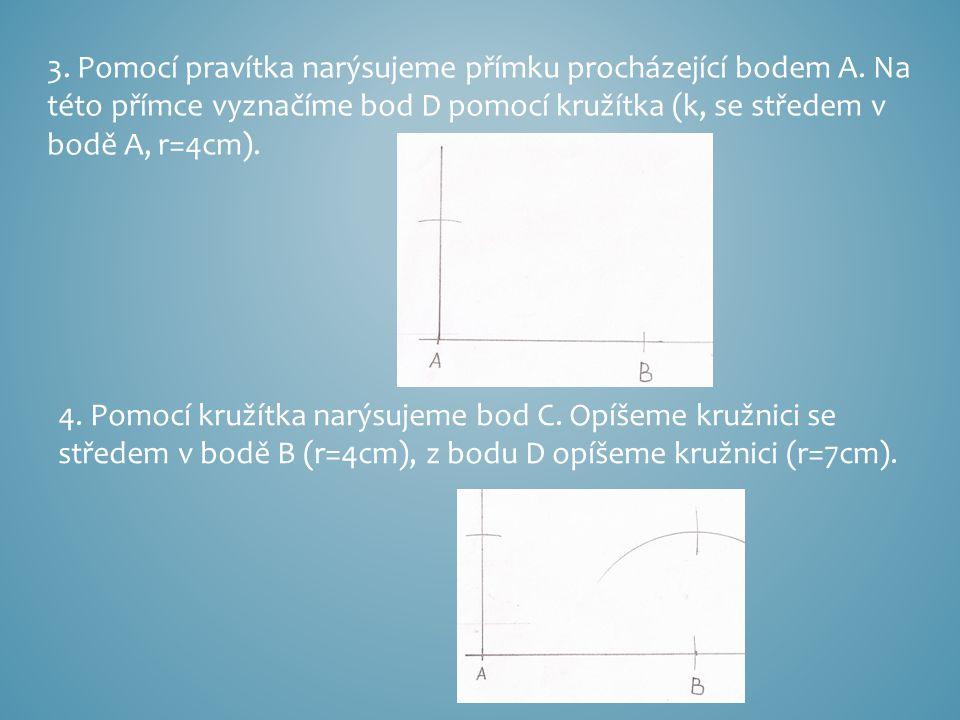 3. Pomocí pravítka narýsujeme přímku procházející bodem A. Na této přímce vyznačíme bod D pomocí kružítka (k, se středem v bodě A, r=4cm). 4. Pomocí k