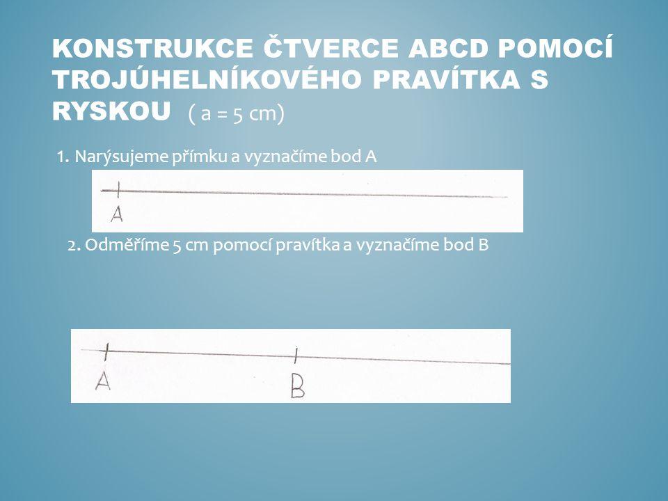 KONSTRUKCE ČTVERCE ABCD POMOCÍ TROJÚHELNÍKOVÉHO PRAVÍTKA S RYSKOU 1.
