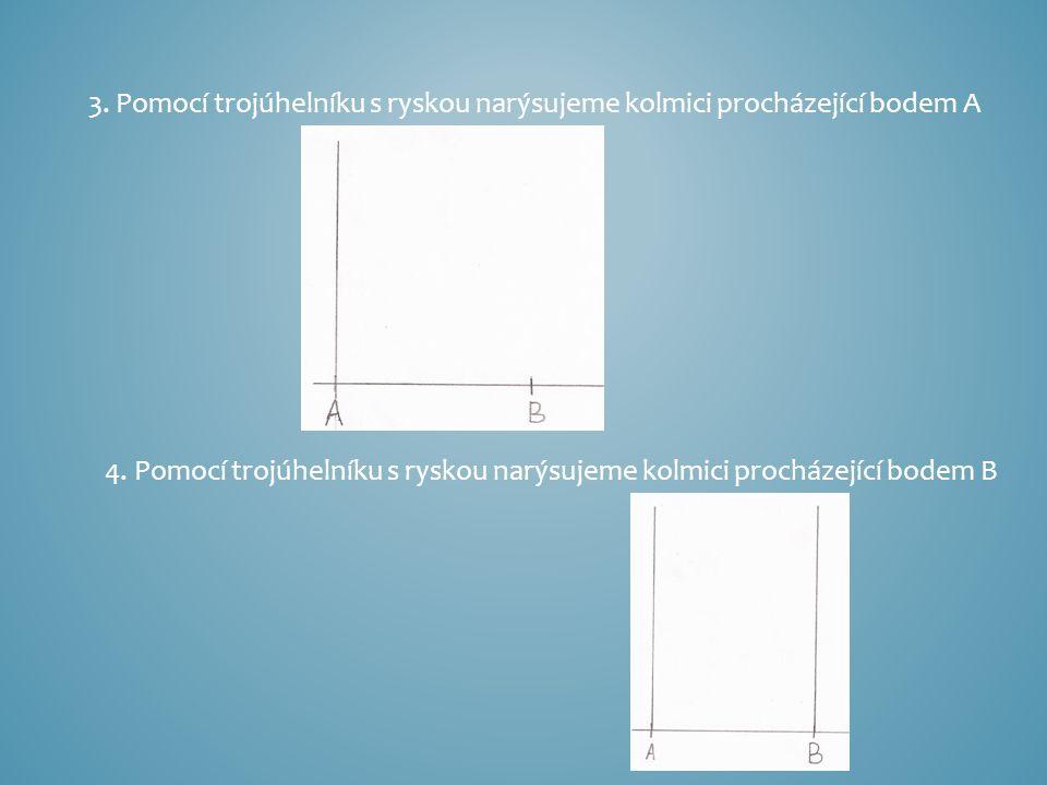 3. Pomocí trojúhelníku s ryskou narýsujeme kolmici procházející bodem A 4. Pomocí trojúhelníku s ryskou narýsujeme kolmici procházející bodem B