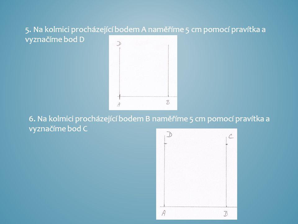 5. Na kolmici procházející bodem A naměříme 5 cm pomocí pravítka a vyznačíme bod D 6. Na kolmici procházející bodem B naměříme 5 cm pomocí pravítka a