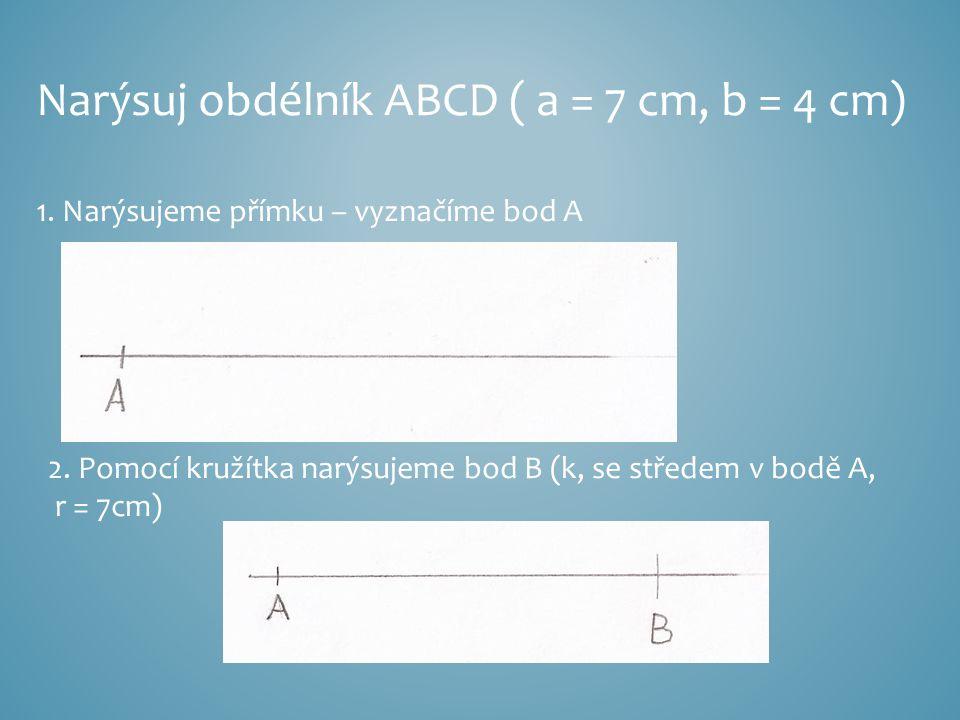 Narýsuj obdélník ABCD ( a = 7 cm, b = 4 cm) 1. Narýsujeme přímku – vyznačíme bod A 2. Pomocí kružítka narýsujeme bod B (k, se středem v bodě A, r = 7c