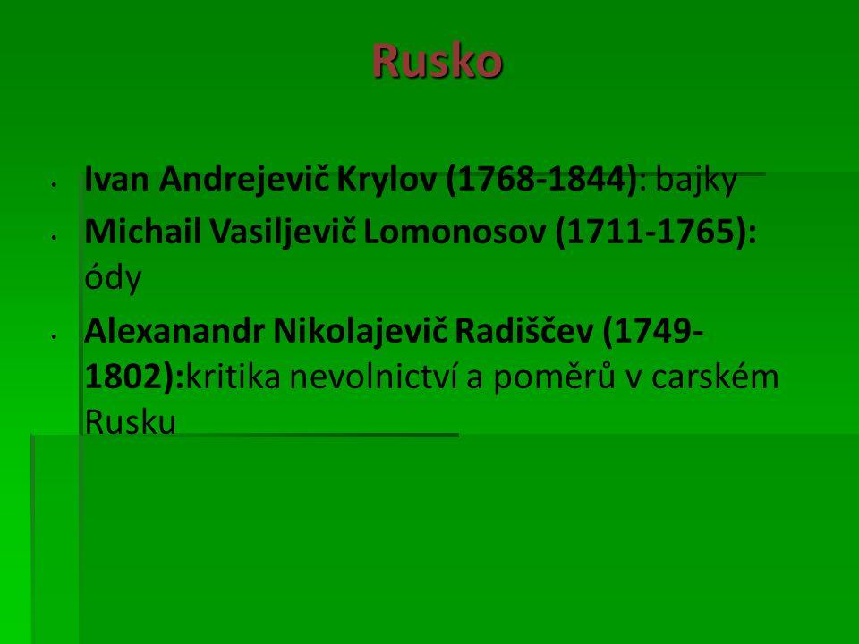 Rusko Ivan Andrejevič Krylov (1768-1844): bajky Michail Vasiljevič Lomonosov (1711-1765): ódy Alexanandr Nikolajevič Radiščev (1749- 1802):kritika nevolnictví a poměrů v carském Rusku