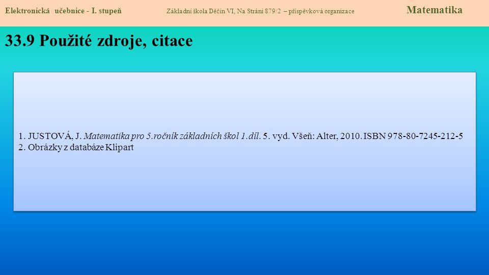 Elektronická učebnice - I. stupeň Základní škola Děčín VI, Na Stráni 879/2 – příspěvková organizace Matematika 33.9 Použité zdroje, citace 1. JUSTOVÁ,