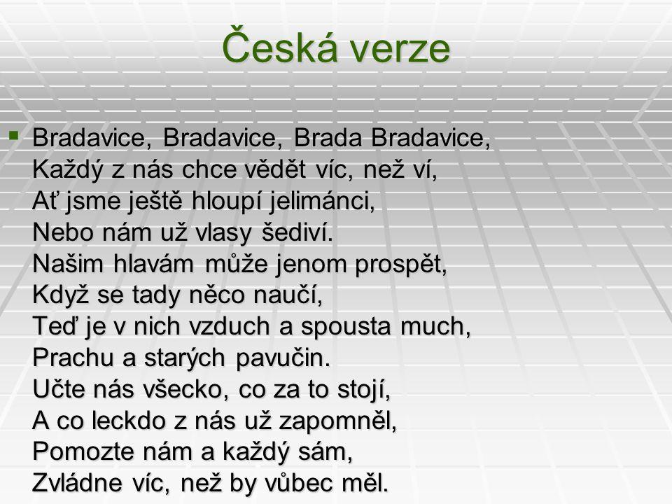 Česká verze  Bradavice, Bradavice, Brada Bradavice, Každý z nás chce vědět víc, než ví, Ať jsme ještě hloupí jelimánci, Nebo nám už vlasy šediví. Naš