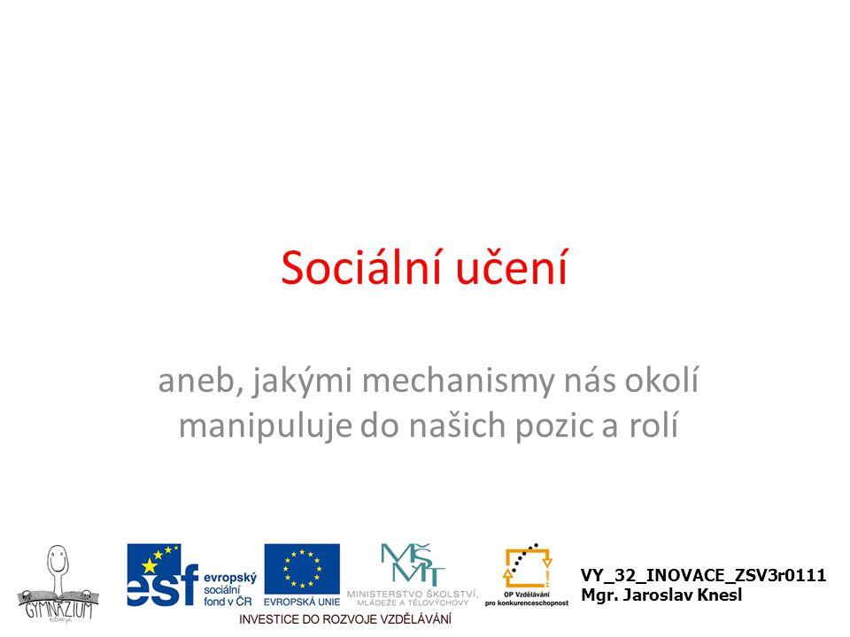 Sociální učení aneb, jakými mechanismy nás okolí manipuluje do našich pozic a rolí VY_32_INOVACE_ZSV3r0111 Mgr.
