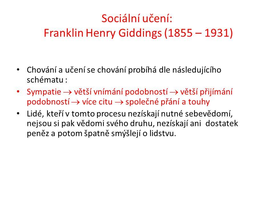 Sociální učení: Franklin Henry Giddings (1855 – 1931) Chování a učení se chování probíhá dle následujícího schématu : Sympatie  větší vnímání podobností  větší přijímání podobností  více citu  společné přání a touhy Lidé, kteří v tomto procesu nezískají nutné sebevědomí, nejsou si pak vědomi svého druhu, nezískají ani dostatek peněz a potom špatně smýšlejí o lidstvu.