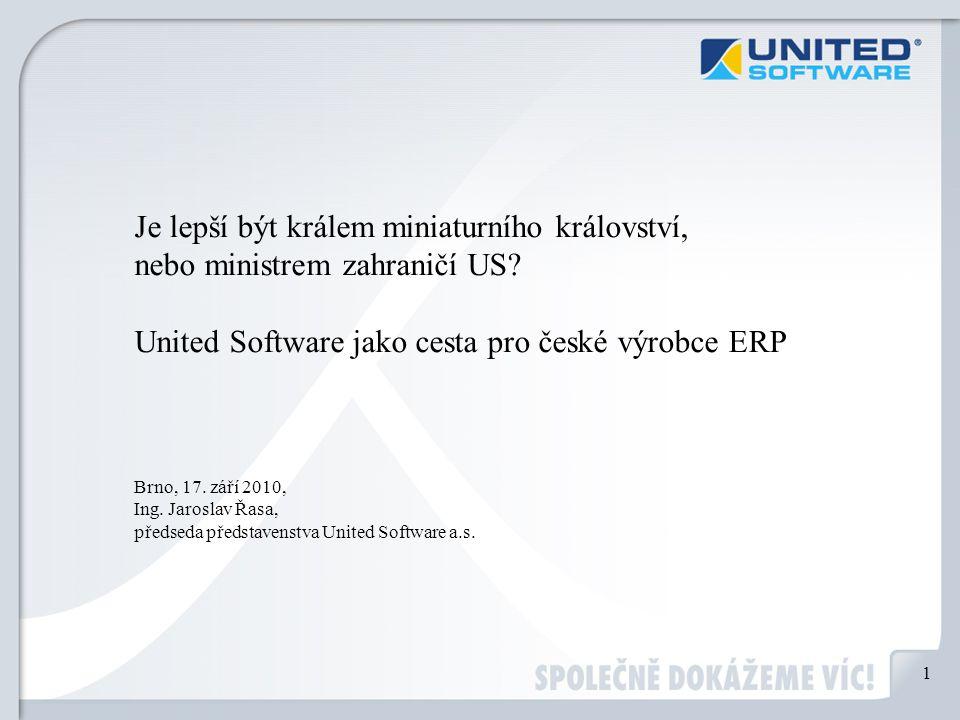 Je lepší být králem miniaturního království, nebo ministrem zahraničí US? United Software jako cesta pro české výrobce ERP Brno, 17. září 2010, Ing. J