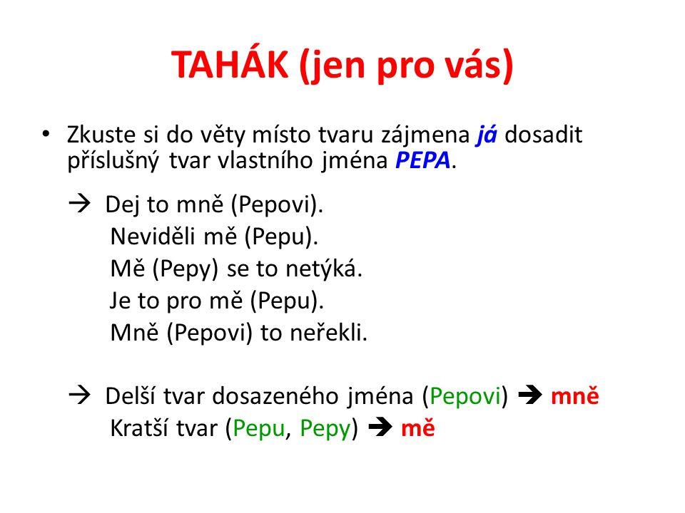 TAHÁK (jen pro vás) Zkuste si do věty místo tvaru zájmena já dosadit příslušný tvar vlastního jména PEPA.  Dej to mně (Pepovi). Neviděli mě (Pepu). M