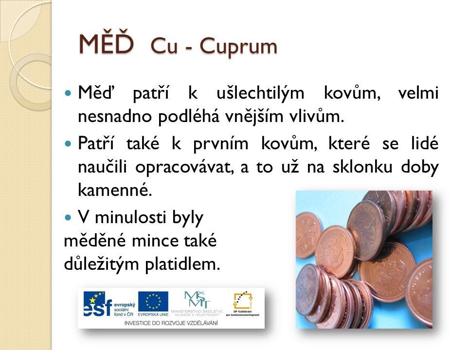 MĚĎ Cu - Cuprum Měď patří k ušlechtilým kovům, velmi nesnadno podléhá vnějším vlivům. Patří také k prvním kovům, které se lidé naučili opracovávat, a