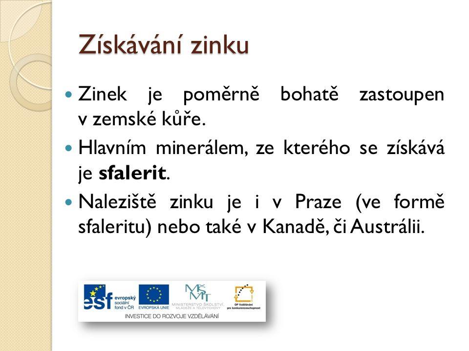 Získávání zinku Zinek je poměrně bohatě zastoupen v zemské kůře. Hlavním minerálem, ze kterého se získává je sfalerit. Naleziště zinku je i v Praze (v