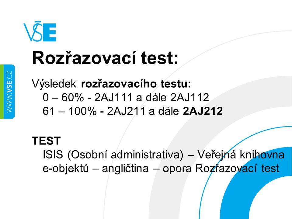 Rozřazovací test: Výsledek rozřazovacího testu: 0 – 60% - 2AJ111 a dále 2AJ112 61 – 100% - 2AJ211 a dále 2AJ212 TEST ISIS (Osobní administrativa) – Veřejná knihovna e-objektů – angličtina – opora Rozřazovací test