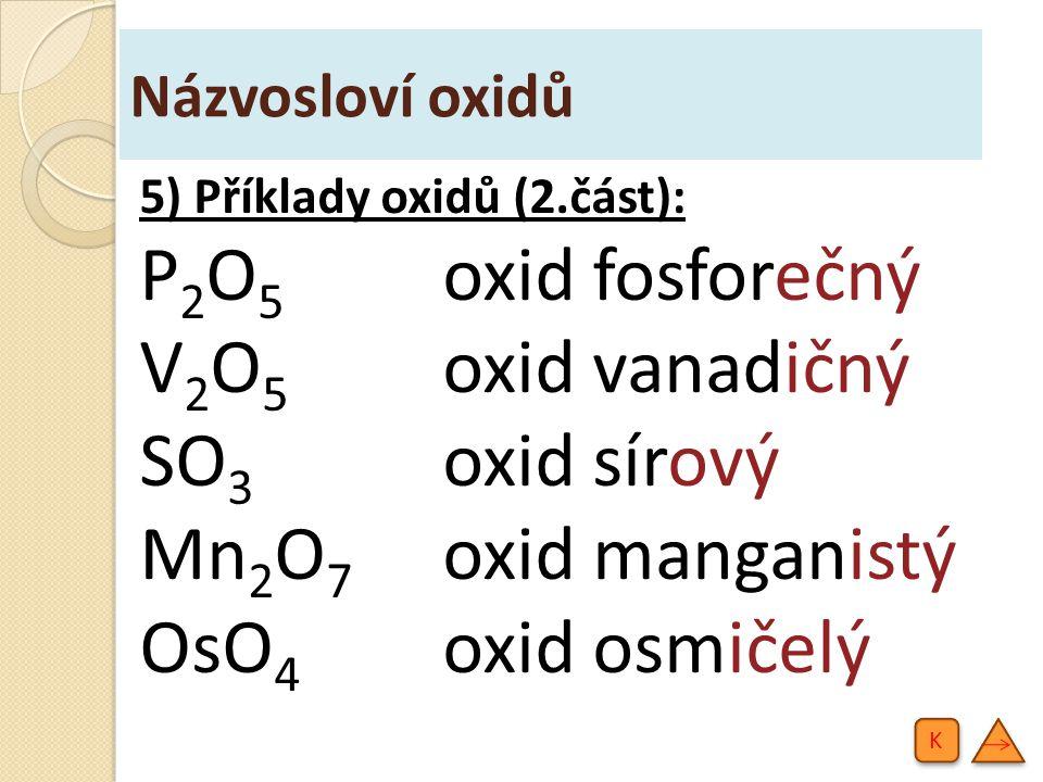 Názvosloví oxidů 5) Příklady oxidů (2.část): P 2 O 5 oxid fosforečný V 2 O 5 oxid vanadičný SO 3 oxid sírový Mn 2 O 7 oxid manganistý OsO 4 oxid osmičelý K K