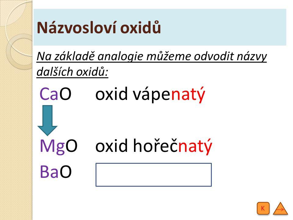 Názvosloví oxidů Na základě analogie můžeme odvodit názvy dalších oxidů: CaOoxid vápenatý MgOoxid hořečnatý BaO oxid barnatý K K