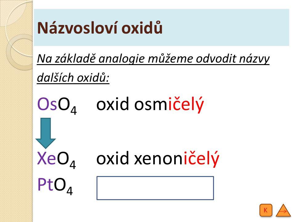 Názvosloví oxidů Na základě analogie můžeme odvodit názvy dalších oxidů: OsO 4 oxid osmičelý XeO 4 oxid xenoničelý PtO 4 oxid platičelý K K
