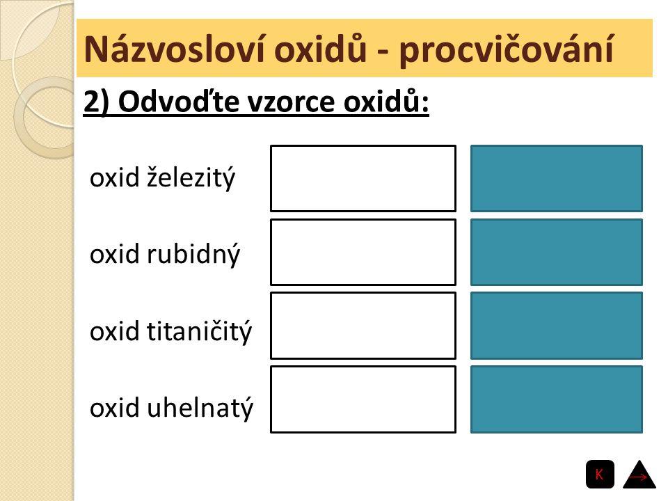 Názvosloví oxidů - procvičování oxid železitý oxid rubidný oxid titaničitý oxid uhelnatý Fe 2 O 3 Rb 2 O TiO 2 CO 2) Odvoďte vzorce oxidů: K