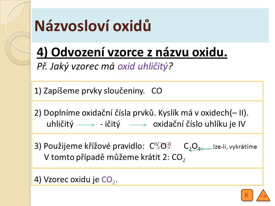 Názvosloví oxidů 5) Příklady oxidů (1.část): Na 2 O oxid sodný CaO oxid vápenatý Al 2 O 3 oxid hlinitý CO 2 oxid uhličitý K K