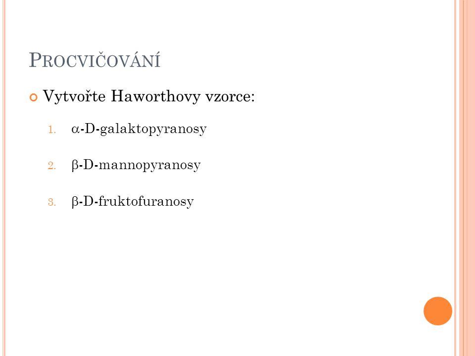 P ROCVIČOVÁNÍ Vytvořte Haworthovy vzorce: 1.  -D-galaktopyranosy 2.  -D-mannopyranosy 3.  -D-fruktofuranosy