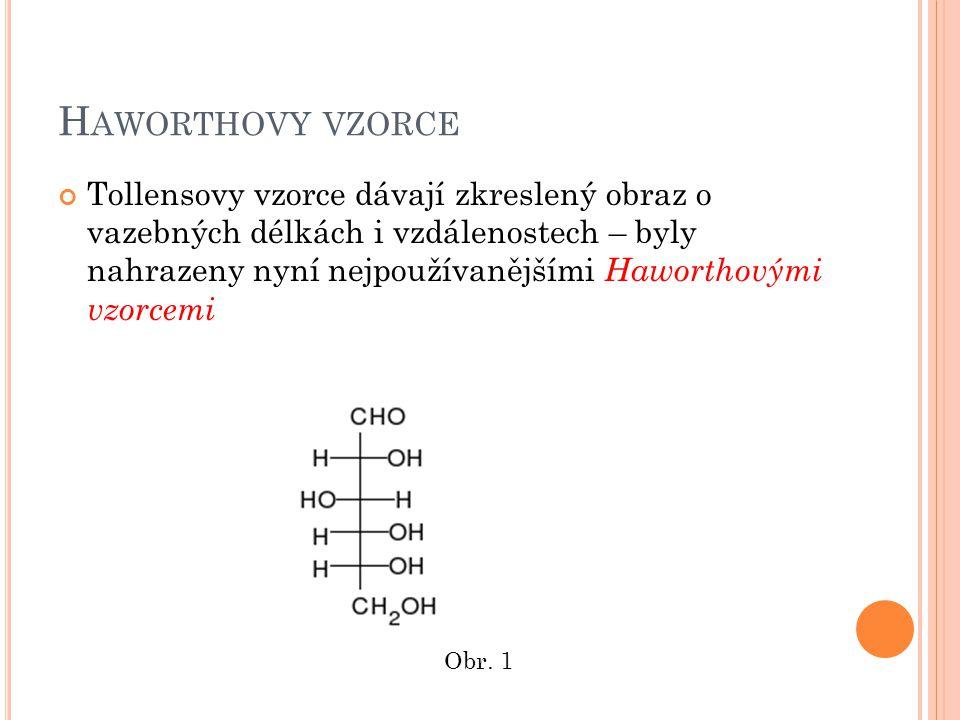 P RAVIDLA PRO VYTVÁŘENÍ HAWORTHOVÝCH VZORCŮ SACHARIDŮ 1) Pyranosy mají kyslíkový atom umístěný vpravo nahoře a furanosy nahoře 2) Uhlík C 1 (u aldosy) a C 2 (u ketos) je umístěn vpravo od kyslíku 3) Uhlíkové atomy jsou uspořádány podle stoupajících pořadových čísel ve směru hodinových ručiček 4) Všechny substituenty umístěné v Tollensových vzorcích vpravo píšeme u Haworthových vzorců dolů (substituenty umístěné vlevo pak nahoru) 5) U řady L je tomu naopak