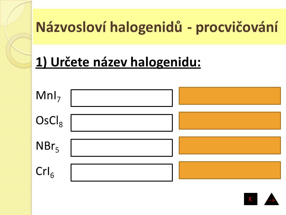 Názvosloví halogenidů - procvičování MnI 7 OsCl 8 NBr 5 CrI 6 jodid manganistý chlorid osmičelý bromid dusičný jodid chromový 1) Určete název halogeni