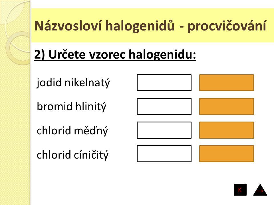 Názvosloví halogenidů - procvičování jodid nikelnatý bromid hlinitý chlorid měďný chlorid cíničitý NiI 2 AlBr 3 CuCl SnCl 4 2) Určete vzorec halogenid