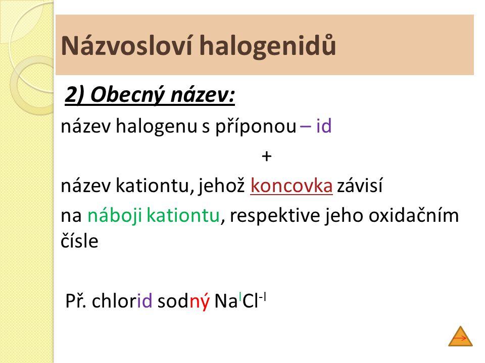 Názvosloví halogenidů 2) Obecný název: název halogenu s příponou – id + název kationtu, jehož koncovka závisíkoncovka na náboji kationtu, respektive j