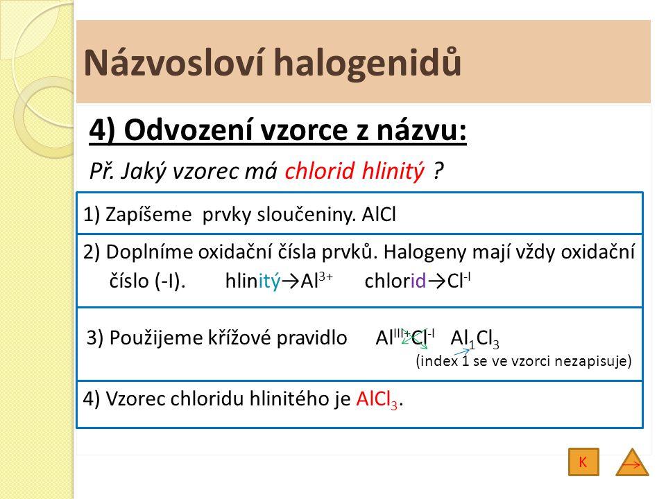 Názvosloví halogenidů 4) Odvození vzorce z názvu: Př. Jaký vzorec má chlorid hlinitý ? 1) Zapíšeme prvky sloučeniny. AlCl 2) Doplníme oxidační čísla p