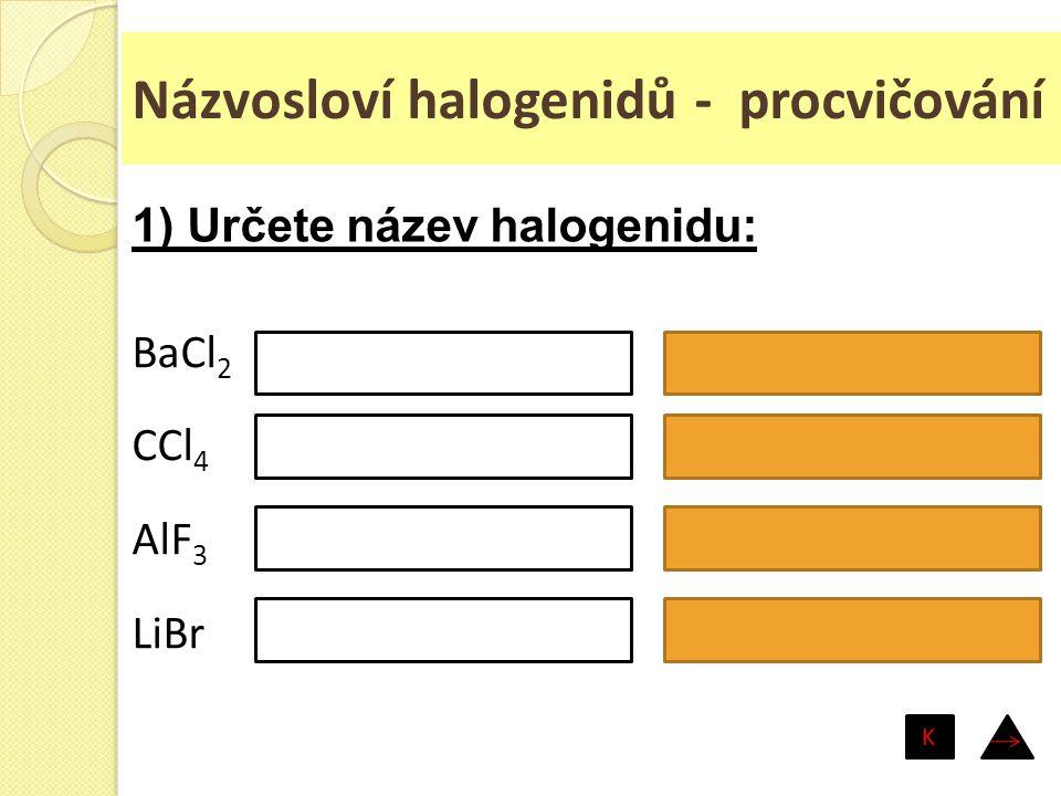 Názvosloví halogenidů - procvičování BaCl 2 CCl 4 AlF 3 LiBr chlorid barnatý chlorid uhličitý fluorid hlinitý bromid lithný 1) Určete název halogenidu
