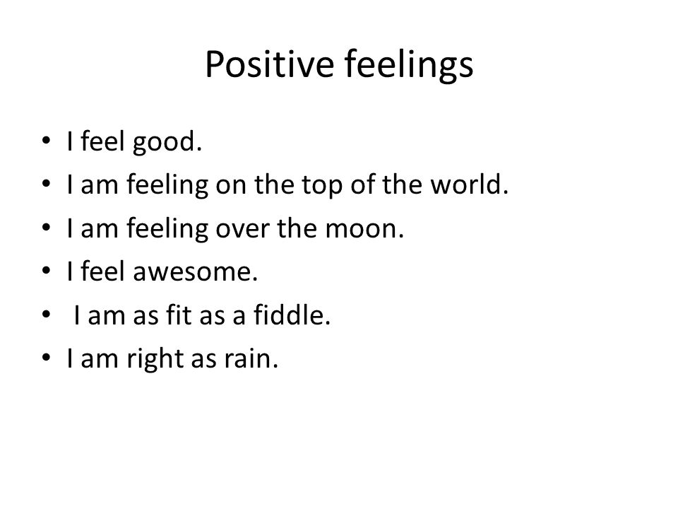 Positive feelings I feel good. I am feeling on the top of the world.
