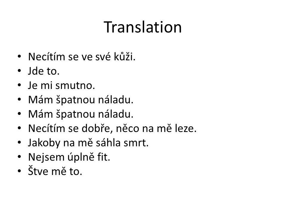 Translation Necítím se ve své kůži. Jde to. Je mi smutno. Mám špatnou náladu. Necítím se dobře, něco na mě leze. Jakoby na mě sáhla smrt. Nejsem úplně