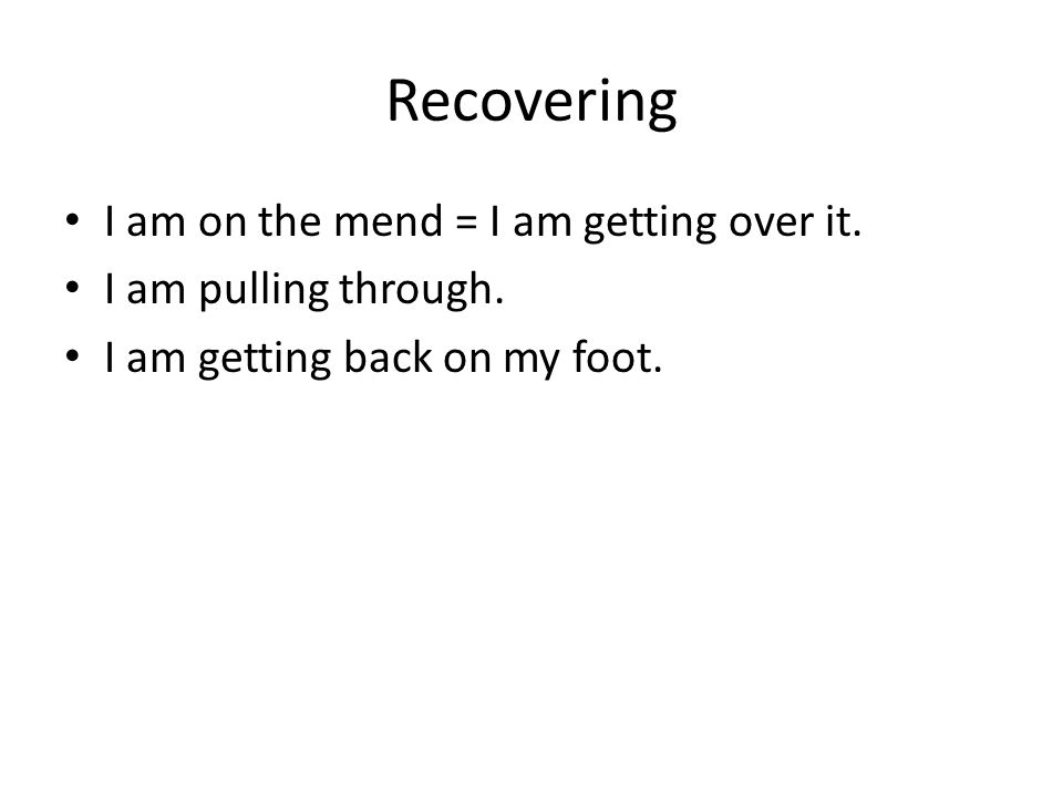 Recovering I am on the mend = I am getting over it.