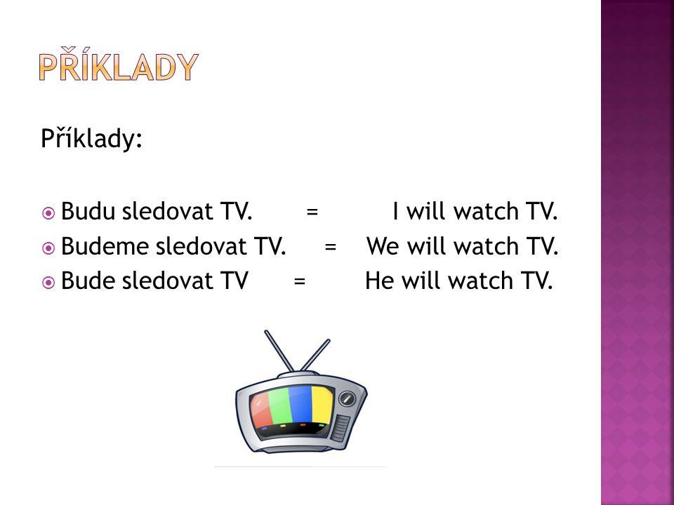 Příklady:  Budu sledovat TV. = I will watch TV.  Budeme sledovat TV.