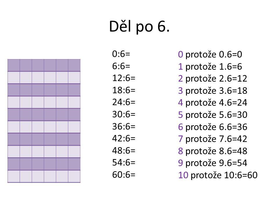 Děl po 6. 0:6= 6:6= 12:6= 18:6= 24:6= 30:6= 36:6= 42:6= 48:6= 54:6= 60:6= 0 protože 0.6=0 1 protože 1.6=6 2 protože 2.6=12 3 protože 3.6=18 4 protože