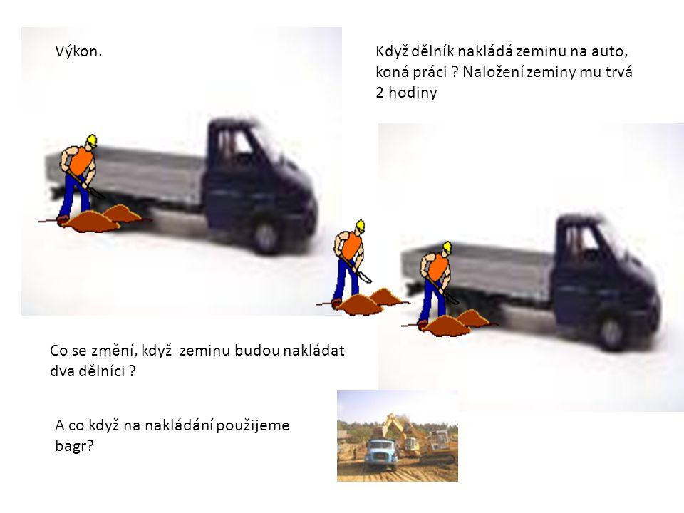 Výkon.Když dělník nakládá zeminu na auto, koná práci .