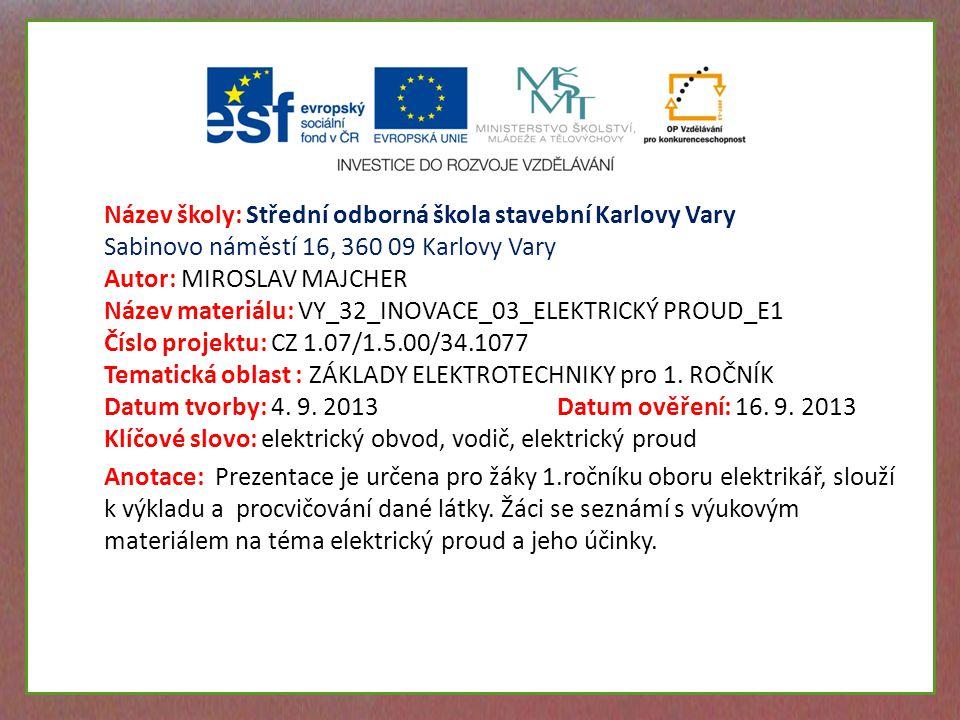 Název školy: Střední odborná škola stavební Karlovy Vary Sabinovo náměstí 16, 360 09 Karlovy Vary Autor: MIROSLAV MAJCHER Název materiálu: VY_32_INOVACE_03_ELEKTRICKÝ PROUD_E1 Číslo projektu: CZ 1.07/1.5.00/34.1077 Tematická oblast : ZÁKLADY ELEKTROTECHNIKY pro 1.