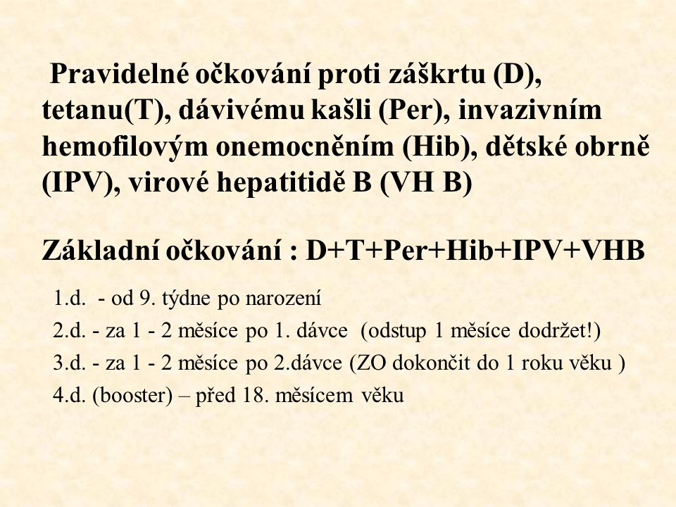 Pravidelné očkování proti záškrtu (D), tetanu(T), dávivému kašli (Per), invazivním hemofilovým onemocněním (Hib), dětské obrně (IPV), virové hepatitidě B (VH B) Základní očkování : D+T+Per+Hib+IPV+VHB 1.d.