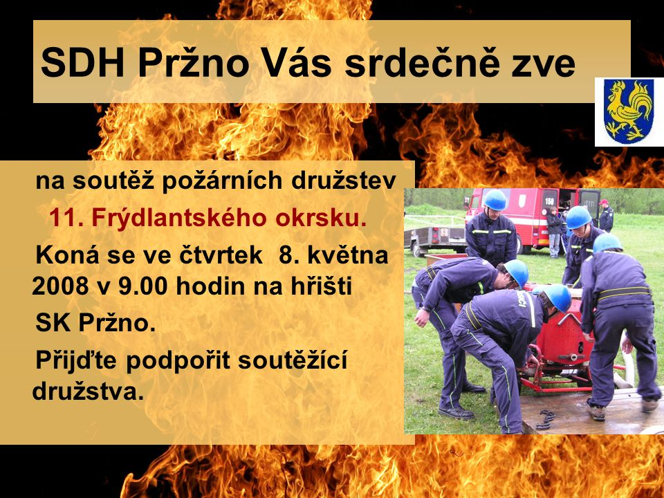 SDH Pržno Vás srdečně zve na soutěž požárních družstev 11. Frýdlantského okrsku. Koná se ve čtvrtek 8. května 2008 v 9.00 hodin na hřišti SK Pržno. Př