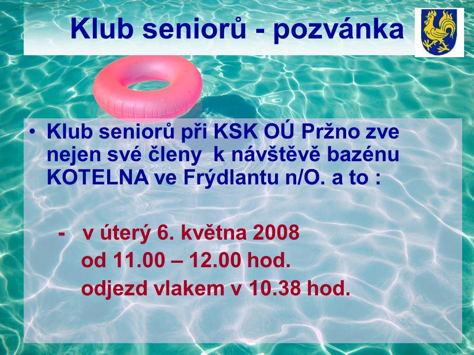 Klub seniorů - pozvánka Klub seniorů při KSK OÚ Pržno zve nejen své členy k návštěvě bazénu KOTELNA ve Frýdlantu n/O. a to : - v úterý 6. května 2008
