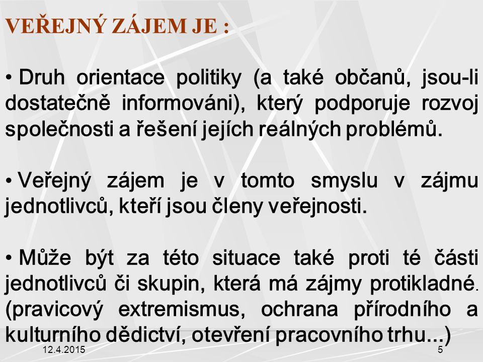 12.4.201516 Znaky veřejného zájmu Uznání VZ – integrace do VeP (výzkum mínění, iniciativy apod.) VZ není záležitostí pouze veřejných institucí, ale i jednotlivců (občan- objekt i subjekt VeP) obecná VeP určuje celkovou koncepci státu, vlády, parlamentu (řešení veřejných záležitostí, např.