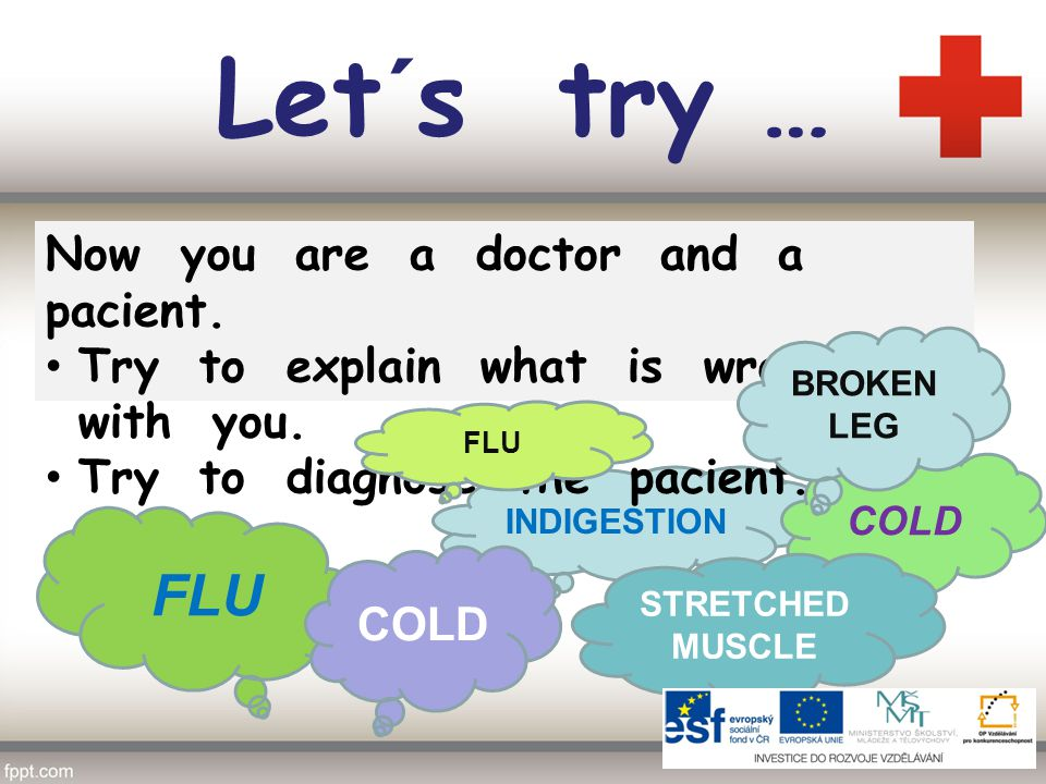 Let´s try … INDIGESTION FLU COLD STRETCHED MUSCLE COLD Now you are a doctor and a pacient.