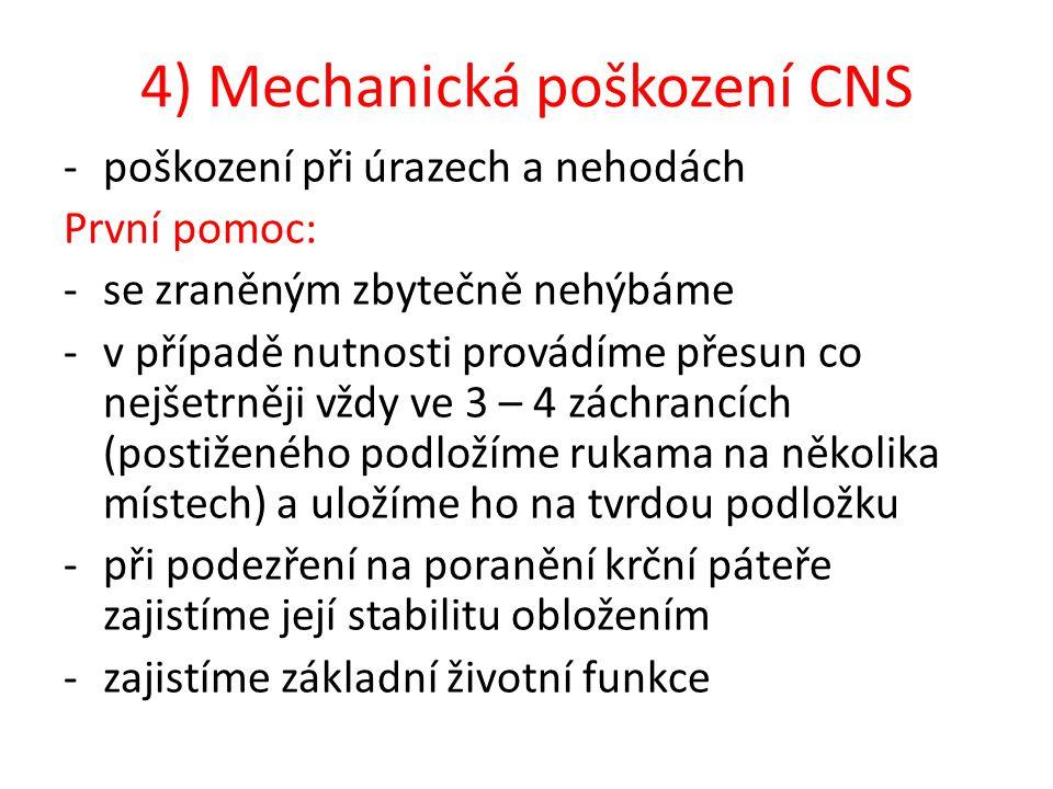 4) Mechanická poškození CNS -poškození při úrazech a nehodách První pomoc: -se zraněným zbytečně nehýbáme -v případě nutnosti provádíme přesun co nejšetrněji vždy ve 3 – 4 záchrancích (postiženého podložíme rukama na několika místech) a uložíme ho na tvrdou podložku -při podezření na poranění krční páteře zajistíme její stabilitu obložením -zajistíme základní životní funkce