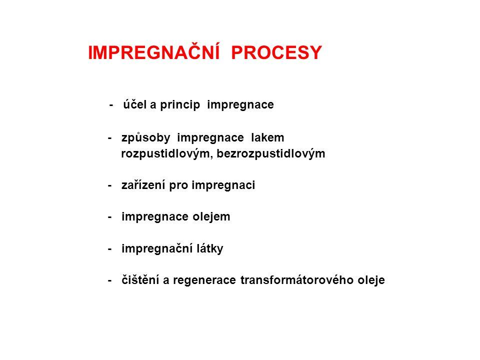 IMPREGNAČNÍ PROCESY - účel a princip impregnace - způsoby impregnace lakem rozpustidlovým, bezrozpustidlovým - zařízení pro impregnaci - impregnace olejem - impregnační látky - čištění a regenerace transformátorového oleje
