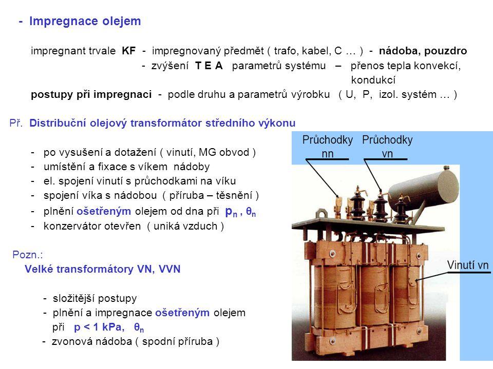 - Impregnace olejem impregnant trvale KF - impregnovaný předmět ( trafo, kabel, C … ) - nádoba, pouzdro - zvýšení T E A parametrů systému – přenos tepla konvekcí, kondukcí postupy při impregnaci - podle druhu a parametrů výrobku ( U, P, izol.