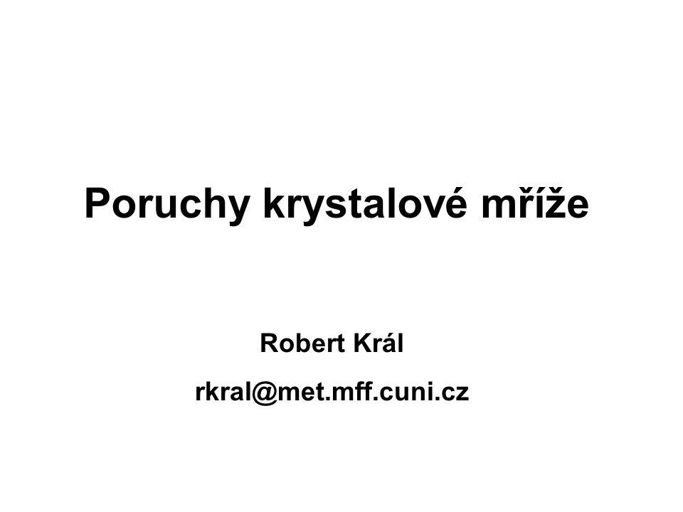 Robert Král rkral@met.mff.cuni.cz Poruchy krystalové mříže