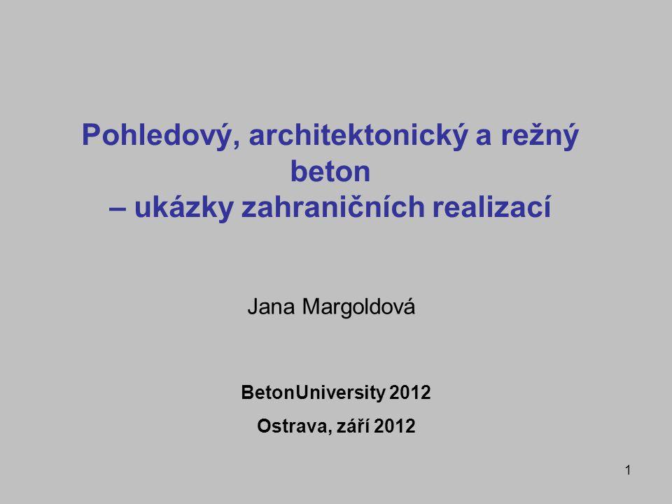 1 Pohledový, architektonický a režný beton – ukázky zahraničních realizací Jana Margoldová BetonUniversity 2012 Ostrava, září 2012